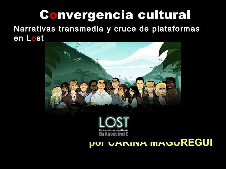 C o nvergencia cultural <ul><li>por CARINA MAGUREGUI </li></ul>Narrativas transmedia y cruce de plataformas en L o st