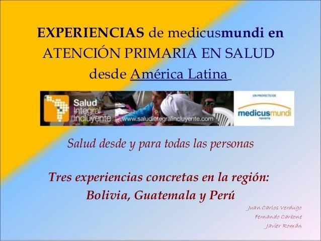 EXPERIENCIAS de medicusmundi enATENCIÓN PRIMARIA EN SALUDdesde América LatinaSalud desde y para todas las personasTres exp...