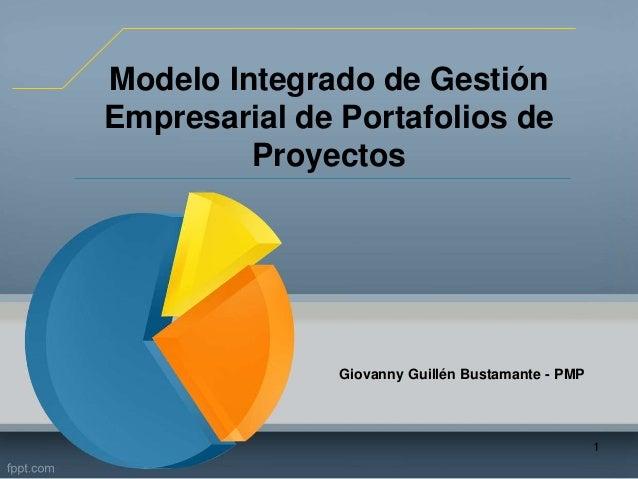Modelo Integrado de Gestión Empresarial de Portafolios de Proyectos Giovanny Guillén Bustamante - PMP 1