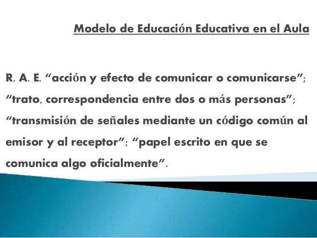 "Modelo de Educación Educativa en el Aula R. A. E. ""acción y efecto de comunicar o comunicarse""; ""trato, correspondencia en..."