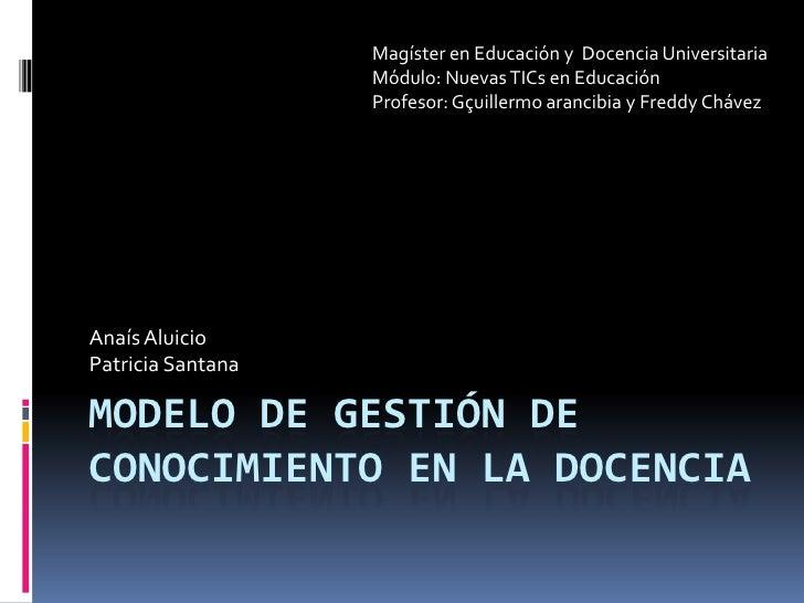 Modelo de gestión de conocimiento en la docencia<br />Magíster en Educación y  Docencia Universitaria<br />Módulo: Nuevas ...