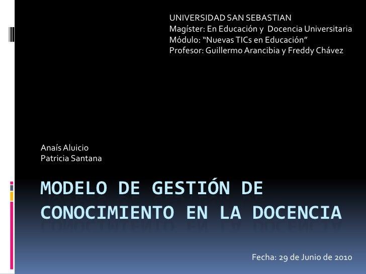 Modelo de gestión de conocimiento en la docencia<br />UNIVERSIDAD SAN SEBASTIAN<br />Magíster: En Educación y  Docencia Un...