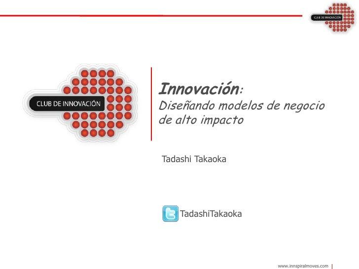 Innovación:Diseñando modelos de negocio de alto impacto<br />Tadashi Takaoka<br />      TadashiTakaoka<br />