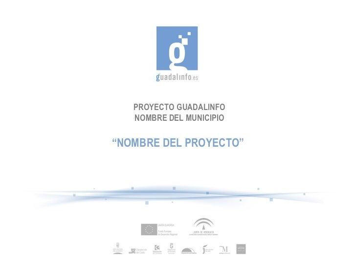 """PROYECTO GUADALINFO NOMBRE DEL MUNICIPIO """" NOMBRE DEL PROYECTO"""""""