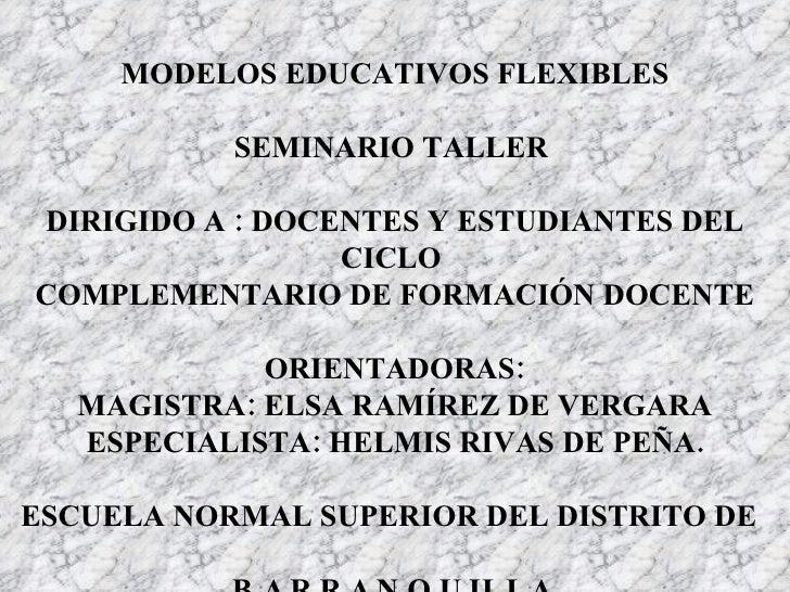 MODELOS EDUCATIVOS FLEXIBLES SEMINARIO TALLER  DIRIGIDO A : DOCENTES Y ESTUDIANTES DEL CICLO  COMPLEMENTARIO DE FORMACIÓN ...