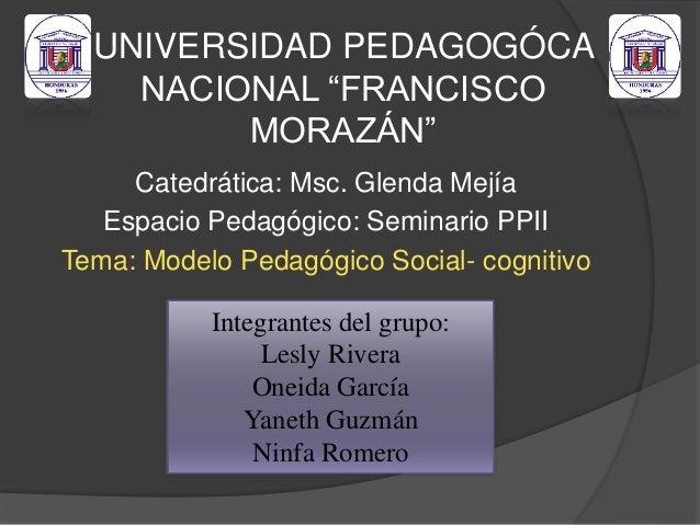 "UNIVERSIDAD PEDAGOGÓCA NACIONAL ""FRANCISCO MORAZÁN"" Catedrática: Msc. Glenda Mejía Espacio Pedagógico: Seminario PPII Tema..."