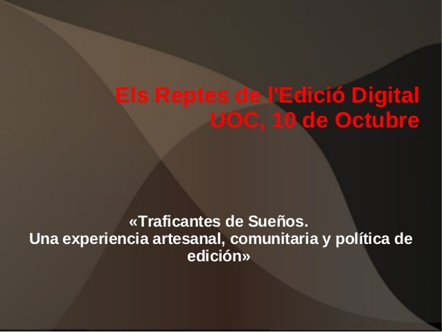 Els Reptes de l'Edició Digital UOC, 10 de Octubre  «Traficantes de Sueños. Una experiencia artesanal, comunitaria y políti...
