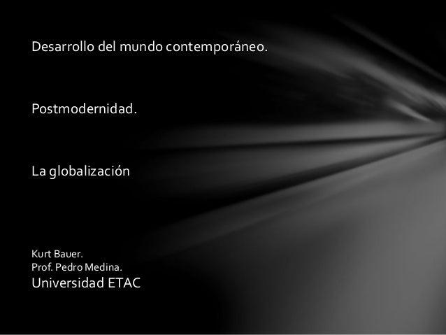 Desarrollo del mundo contemporáneo. Postmodernidad. La globalización Kurt Bauer. Prof. Pedro Medina. Universidad ETAC