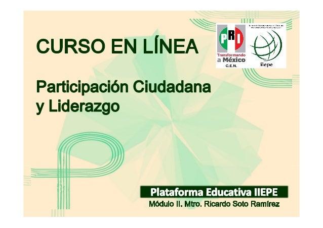 Módulo II CURSO EN LÍNEA PARTICIPACIÓN CIUDADANA Y LIDERAZGO Facilitador: Mtro. Ricardo Soto Ramírez