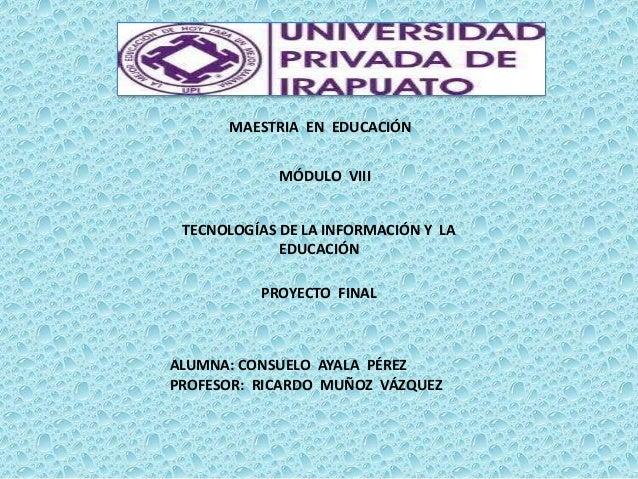 MAESTRIA EN EDUCACIÓN  MÓDULO VIII TECNOLOGÍAS DE LA INFORMACIÓN Y LA EDUCACIÓN PROYECTO FINAL  ALUMNA: CONSUELO AYALA PÉR...