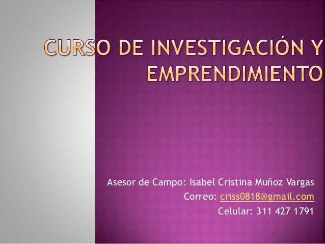 Asesor de Campo: Isabel Cristina Muñoz Vargas Correo: criss0818@gmail.com Celular: 311 427 1791