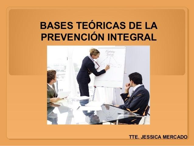 BASES TEÓRICAS DE LA PREVENCIÓN INTEGRAL TTE. JESSICA MERCADO