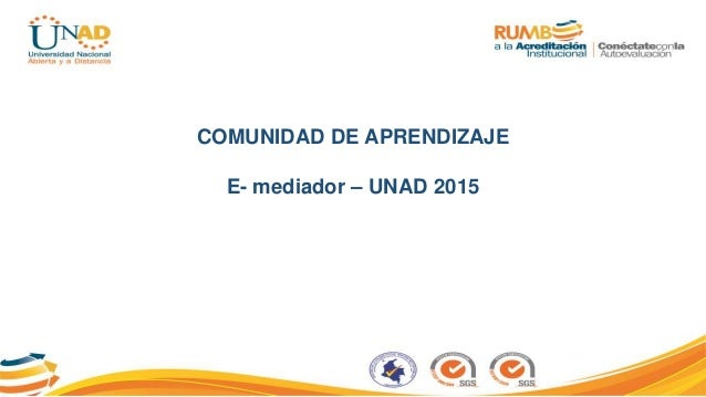 COMUNIDAD DE APRENDIZAJE E- mediador – UNAD 2015