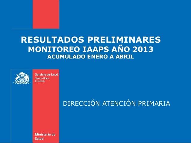 RESULTADOS PRELIMINARES MONITOREO IAAPS AÑO 2013 ACUMULADO ENERO A ABRIL DIRECCIÓN ATENCIÓN PRIMARIA