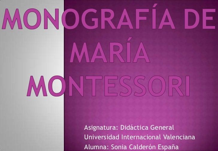 Monografía deMaría Montessori<br />Asignatura: Didáctica General<br />Universidad Internacional Valenciana<br />Alumna: So...