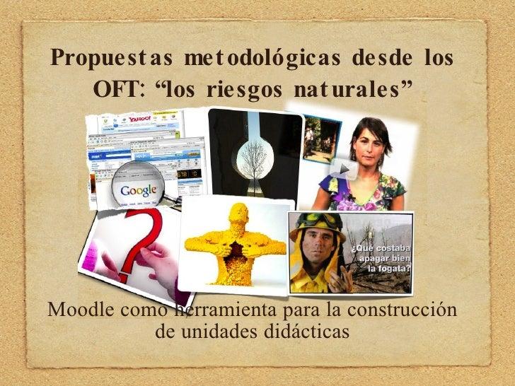 """Propuestas metodológicas desde los OFT: """"los riesgos naturales"""" <ul><li>Moodle como herramienta para la construcción de un..."""