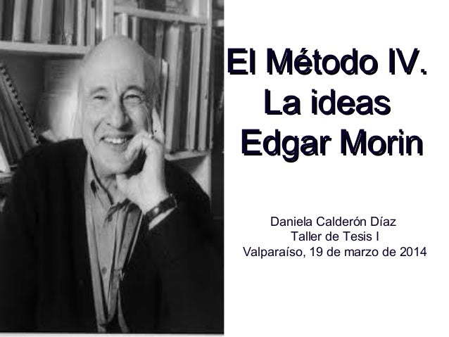 El Método IV.El Método IV. La ideasLa ideas Edgar MorinEdgar Morin Daniela Calderón Díaz Taller de Tesis I Valparaíso, 19 ...