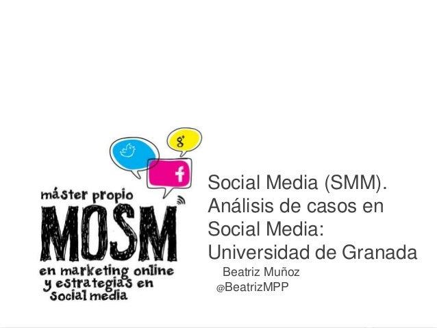 E Social Media (SMM). Análisis de casos en Social Media: Universidad de Granada Beatriz Muñoz @BeatrizMPP