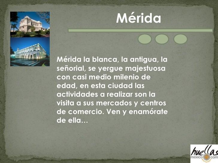 Mérida la blanca, la antigua, la señorial, se yergue majestuosa con casi medio milenio de edad, en esta ciudad las activid...
