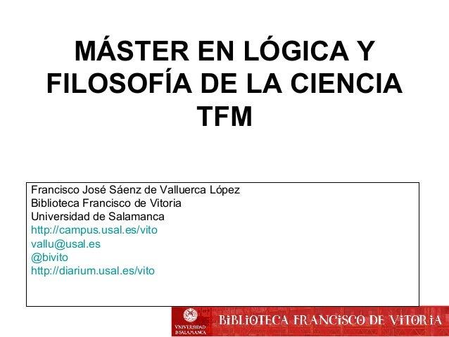 MÁSTER EN LÓGICA Y  FILOSOFÍA DE LA CIENCIA  TFM  Francisco José Sáenz de Valluerca López  Biblioteca Francisco de Vitoria...