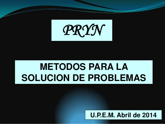 METODOS PARA LA SOLUCION DE PROBLEMAS PRYN U.P.E.M. Abril de 2014