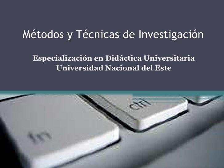 Métodos y Técnicas de Investigación<br />Especialización en Didáctica Universitaria<br />Universidad Nacional del Este<br />