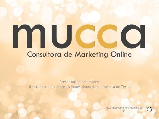 Presentación de empresa II encuentro de empresas innovadoras de la provincia de Teruel http://muccamarketingonline.co m