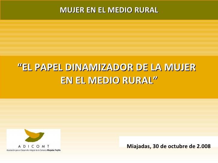 """MUJER EN EL MEDIO RURAL """" EL PAPEL DINAMIZADOR DE LA MUJER  EN EL MEDIO RURAL"""" Miajadas, 30 de octubre de 2.008"""