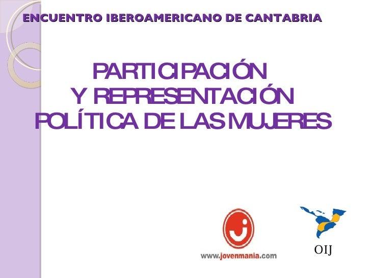 ENCUENTRO IBEROAMERICANO DE CANTABRIA <ul><li>PARTICIPACIÓN  </li></ul><ul><li>Y REPRESENTACIÓN POLÍTICA DE LAS MUJERES </...