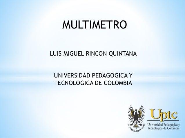 MULTIMETRO LUIS MIGUEL RINCON QUINTANA UNIVERSIDAD PEDAGOGICA Y TECNOLOGICA DE COLOMBIA