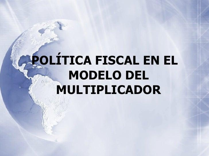 <ul><li>POLÍTICA FISCAL EN EL MODELO DEL MULTIPLICADOR </li></ul>
