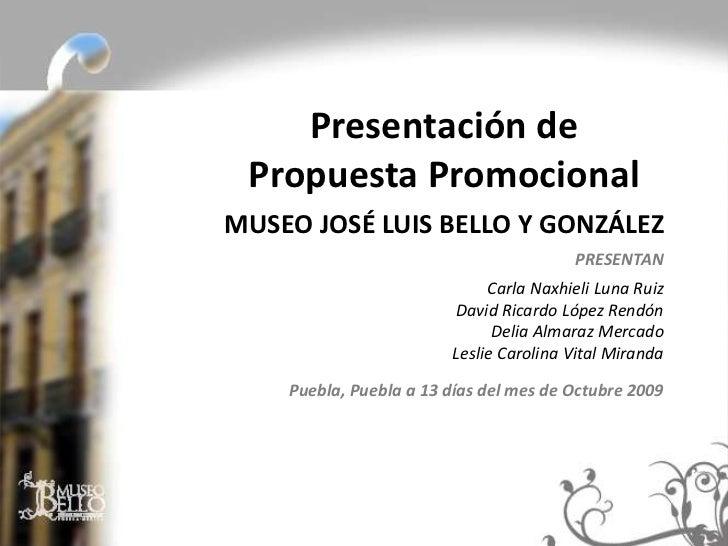 Presentación de Propuesta PromocionalMUSEO JOSÉ LUIS BELLO Y GONZÁLEZ                                        PRESENTAN    ...