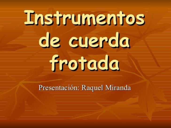 Instrumentos de cuerda frotada Presentación: Raquel Miranda