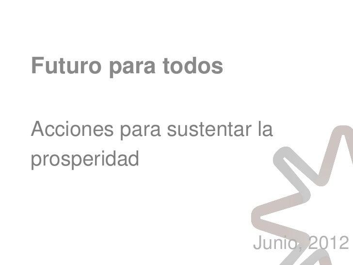 Futuro para todosAcciones para sustentar laprosperidad                       Junio, 2012