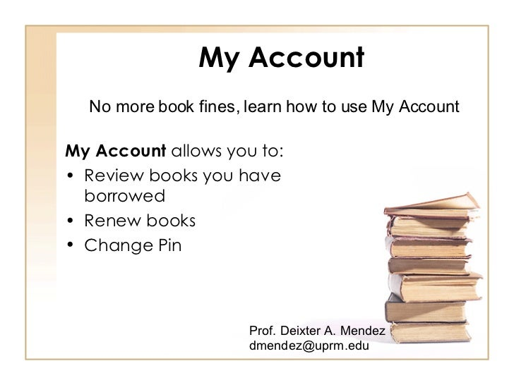 My Account <ul><li>My Account  allows you to: </li></ul><ul><li>Review books you have  borrowed </li></ul><ul><li>Renew bo...
