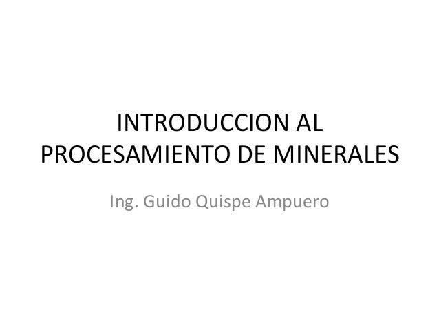 INTRODUCCION AL PROCESAMIENTO DE MINERALES Ing. Guido Quispe Ampuero
