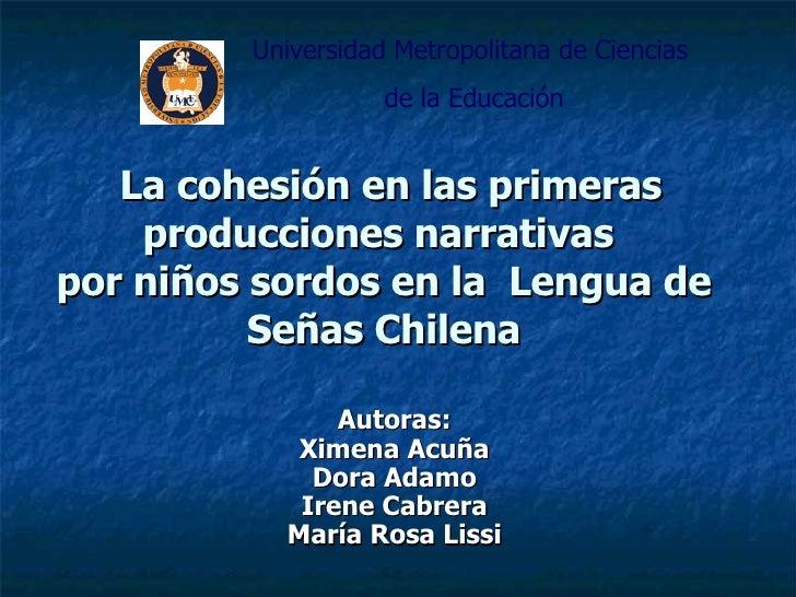 La cohesión en las primeras producciones narrativas  por niños sordos en la  Lengua de Señas Chilena Autoras: Ximena Acuña...