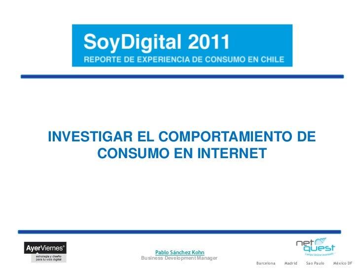 INVESTIGAR EL COMPORTAMIENTO DE      CONSUMO EN INTERNET               Pablo Sánchez Kohn          Business Development Ma...