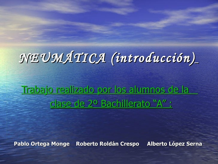 """NEUMÁTICA (introducción)   Trabajo realizado por los alumnos de la  clase de 2º Bachillerato """"A"""" : Pablo Ortega Monge  Rob..."""