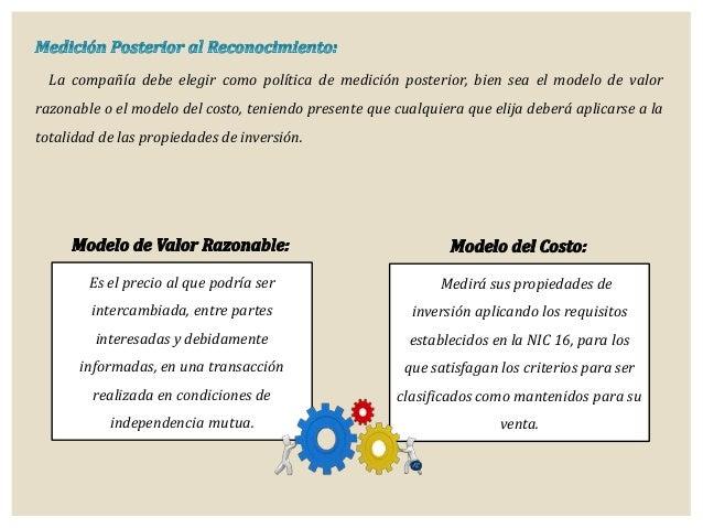 La compañía debe elegir como política de medición posterior, bien sea el modelo de valor razonable o el modelo del costo, ...