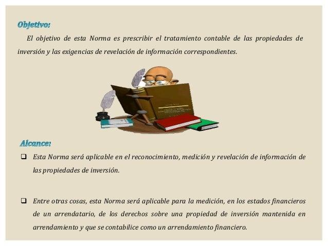 El objetivo de esta Norma es prescribir el tratamiento contable de las propiedades de inversión y las exigencias de revela...