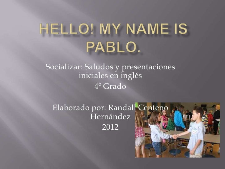 Socializar: Saludos y presentaciones         iniciales en inglés               4º Grado Elaborado por: Randall Centeno    ...