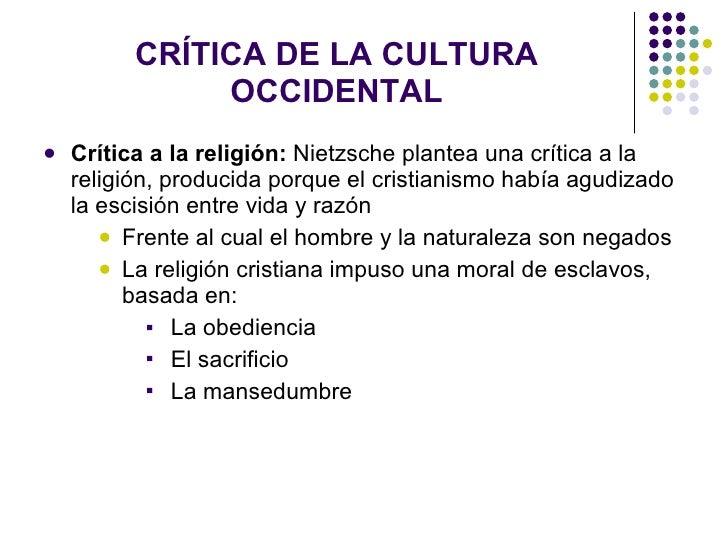 CRÍTICA DE LA CULTURA OCCIDENTAL <ul><li>Crítica a la religión:  Nietzsche plantea una crítica a la religión, producida po...