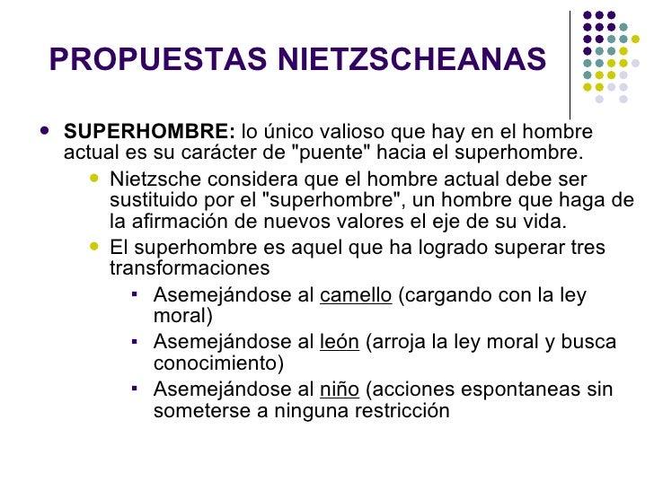 PROPUESTAS NIETZSCHEANAS <ul><li>SUPERHOMBRE:  l o único valioso que hay en el hombre actual es su carácter de &quot;puent...