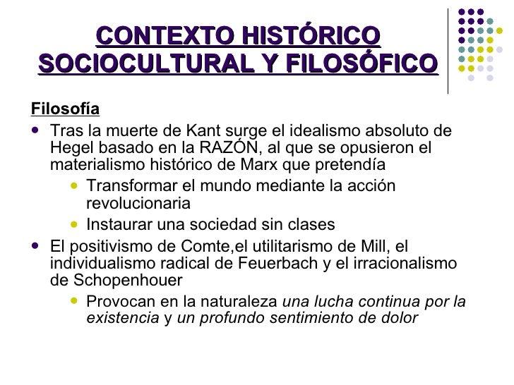 CONTEXTO HISTÓRICO SOCIOCULTURAL Y FILOSÓFICO <ul><li>Filosofía </li></ul><ul><li>Tras la muerte de Kant surge el idealism...