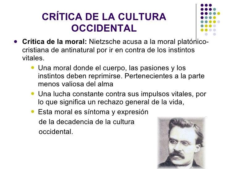 CRÍTICA DE LA CULTURA OCCIDENTAL <ul><li>Crítica de la moral:  Nietzsche acusa a la moral platónico- cristiana de antinatu...