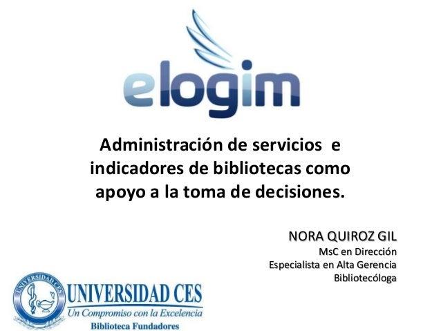 NORA QUIROZ GIL MsC en Dirección Especialista en Alta Gerencia Bibliotecóloga Administración de servicios e indicadores de...