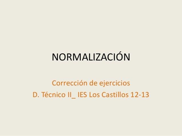 NORMALIZACIÓN  Corrección de ejercicios  D. Técnico II_ IES Los Castillos 12-13