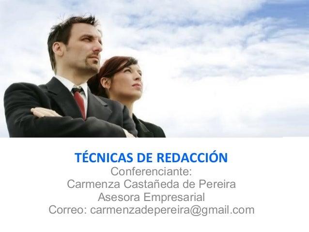 TÉCNICAS DE REDACCIÓN Conferenciante: Carmenza Castañeda de Pereira Asesora Empresarial Correo: carmenzadepereira@gmail.com