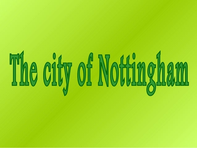 Nottingham is a city in theEast Midlands of England and the County town of Nottinghamshire
